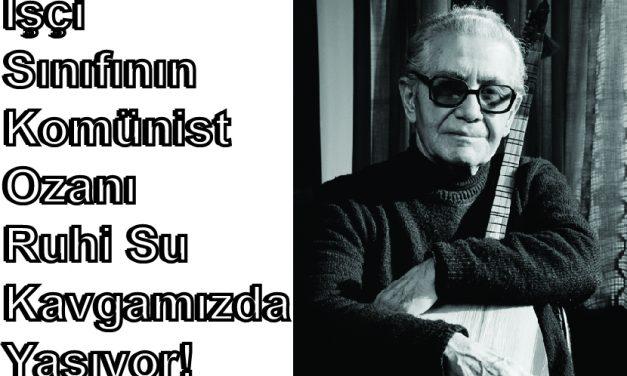 İşçi  Sınıfının  Komünist  Ozanı  Ruhi Su  Kavgamızda  Yaşıyor!